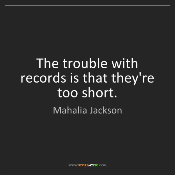 Mahalia Jackson: The trouble with records is that they're too short.