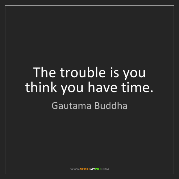 Gautama Buddha: The trouble is you think you have time.