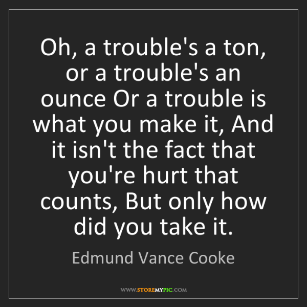 Edmund Vance Cooke: Oh, a trouble's a ton, or a trouble's an ounce Or a trouble...