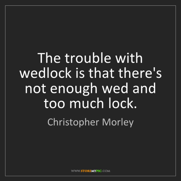 Christopher Morley: The trouble with wedlock is that there's not enough wed...