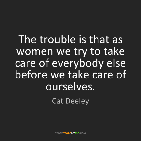 Cat Deeley: The trouble is that as women we try to take care of everybody...