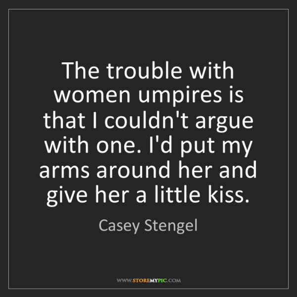 Casey Stengel: The trouble with women umpires is that I couldn't argue...