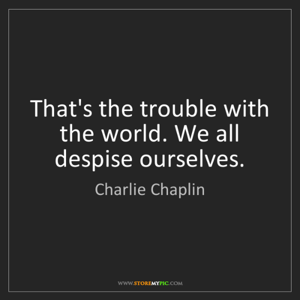 Charlie Chaplin: That's the trouble with the world. We all despise ourselves.