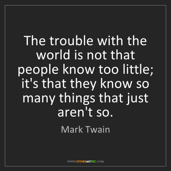 Mark Twain: The trouble with the world is not that people know too...