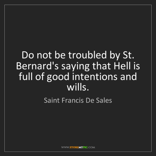 Saint Francis De Sales: Do not be troubled by St. Bernard's saying that Hell...