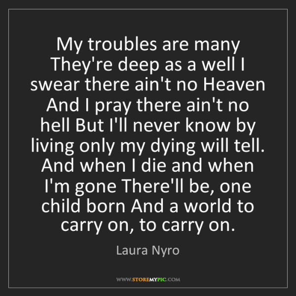 Laura Nyro: My troubles are many They're deep as a well I swear there...