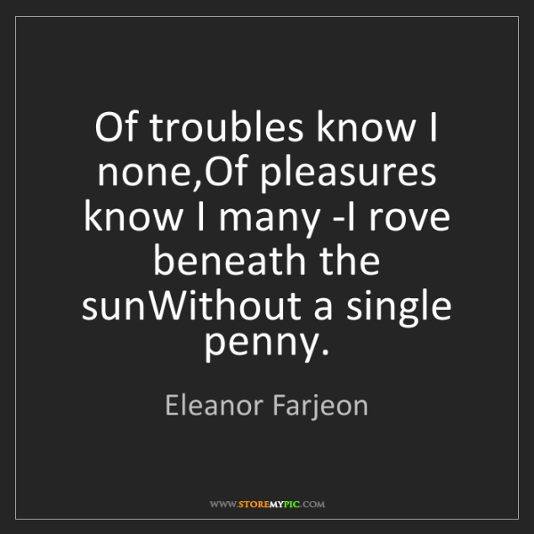 Eleanor Farjeon: Of troubles know I none,Of pleasures know I many -I rove...