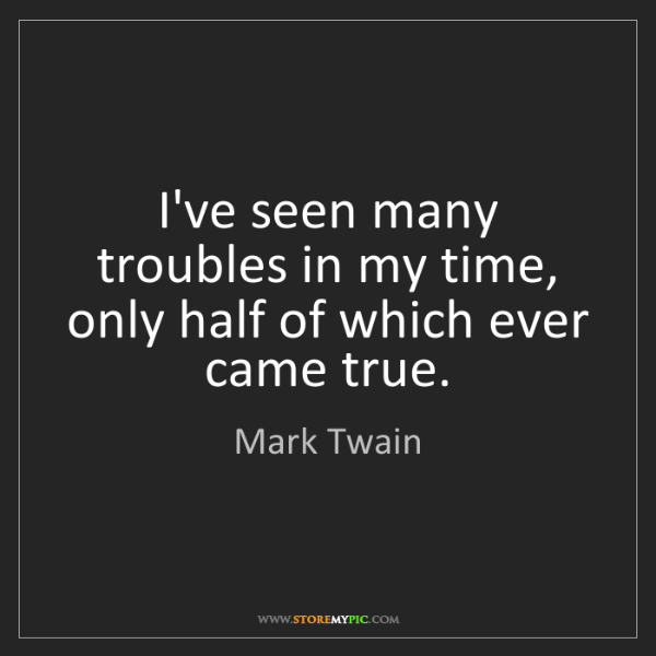 Mark Twain: I've seen many troubles in my time, only half of which...