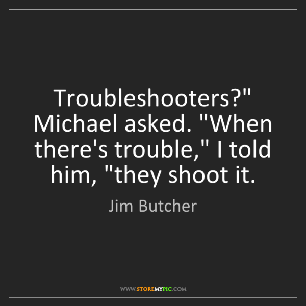 "Jim Butcher: Troubleshooters?"" Michael asked. ""When there's trouble,""..."