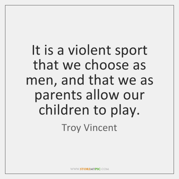 It is a violent sport that we choose as men, and that ...