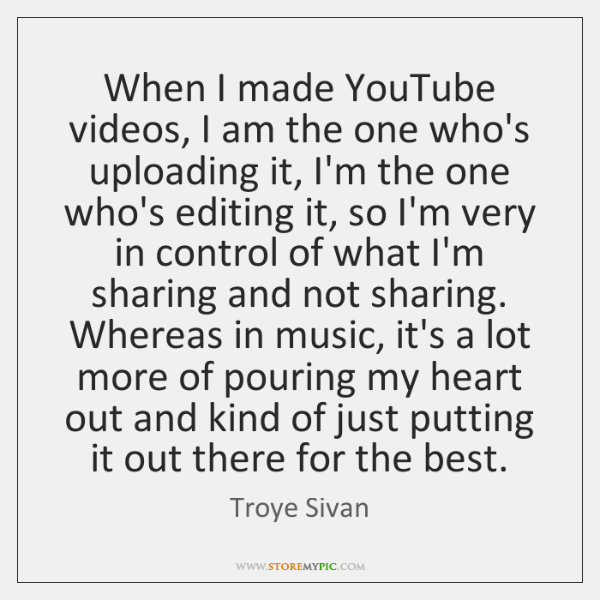 When I made YouTube videos, I am the one who's uploading it, ...