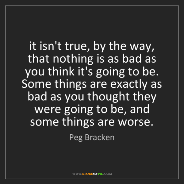 Peg Bracken: it isn't true, by the way, that nothing is as bad as...
