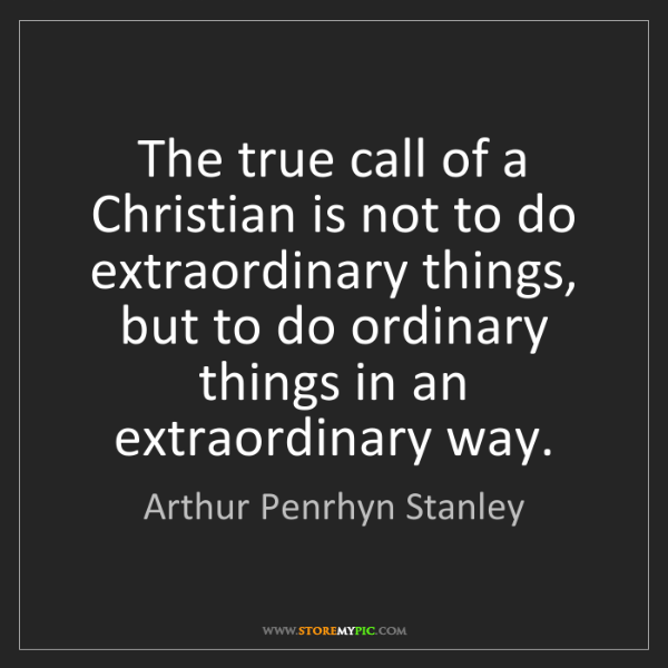 Arthur Penrhyn Stanley: The true call of a Christian is not to do extraordinary...