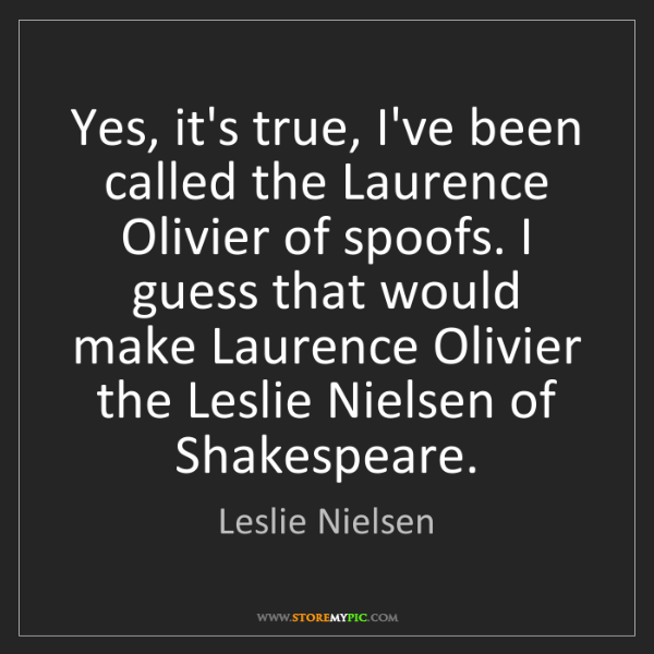 Leslie Nielsen: Yes, it's true, I've been called the Laurence Olivier...