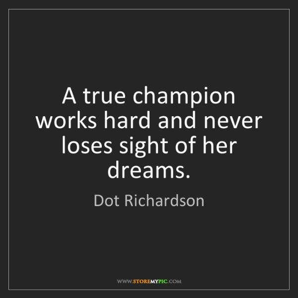 Dot Richardson: A true champion works hard and never loses sight of her...