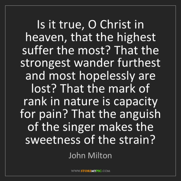 John Milton: Is it true, O Christ in heaven, that the highest suffer...