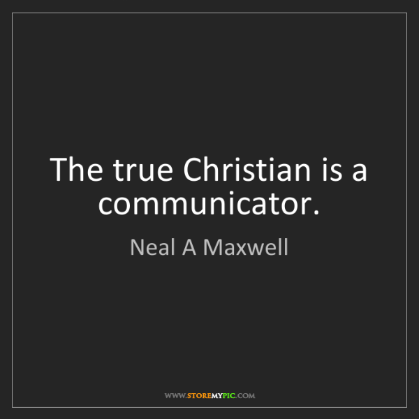 Neal A Maxwell: The true Christian is a communicator.