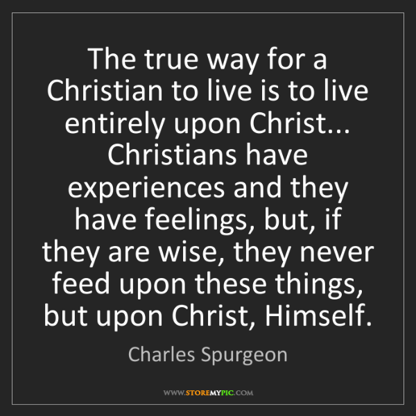 Charles Spurgeon: The true way for a Christian to live is to live entirely...