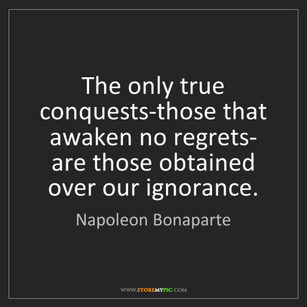 Napoleon Bonaparte: The only true conquests-those that awaken no regrets-...