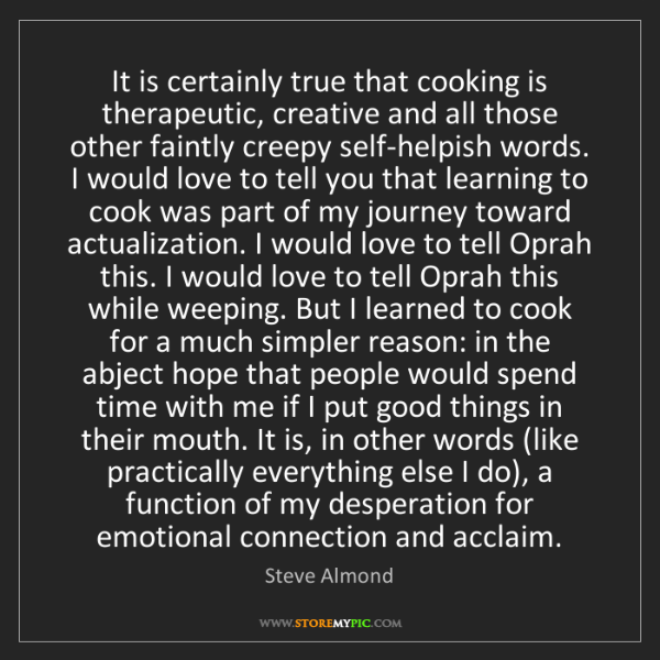 Steve Almond: It is certainly true that cooking is therapeutic, creative...