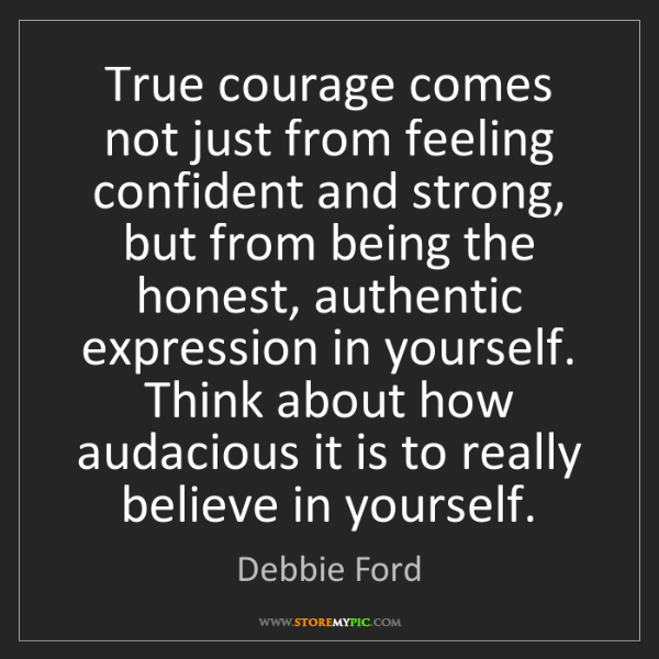 Debbie Ford: True courage comes not just from feeling confident and...