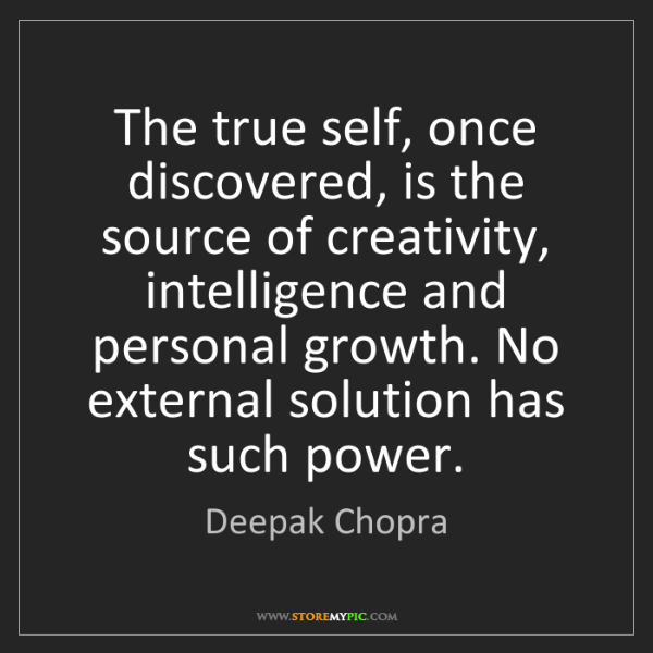 Deepak Chopra: The true self, once discovered, is the source of creativity,...