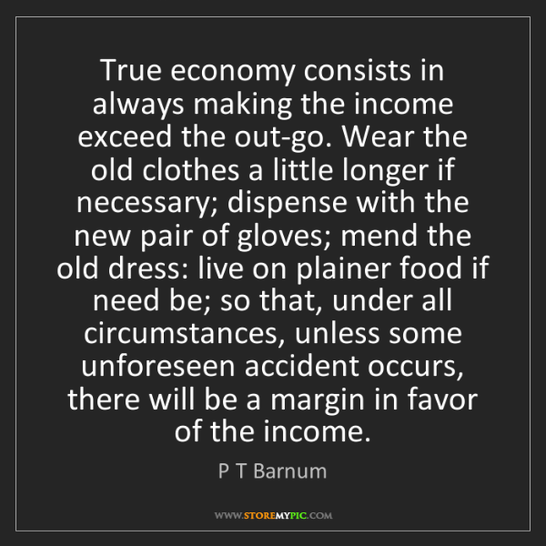 P T Barnum: True economy consists in always making the income exceed...