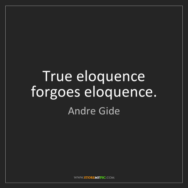 Andre Gide: True eloquence forgoes eloquence.