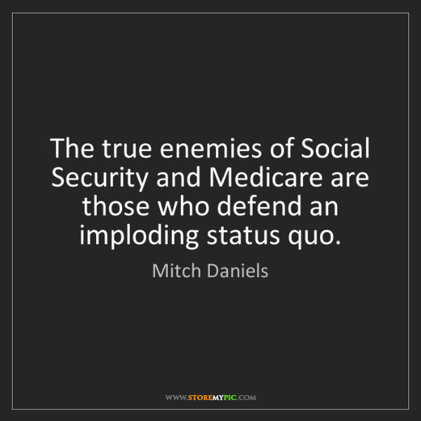 Mitch Daniels: The true enemies of Social Security and Medicare are...