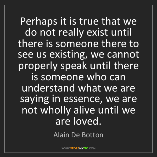 Alain De Botton: Perhaps it is true that we do not really exist until...