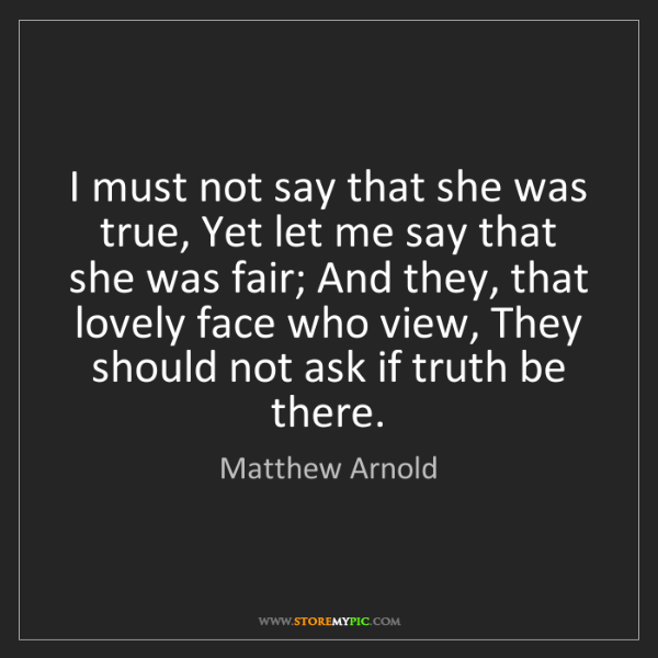 Matthew Arnold: I must not say that she was true, Yet let me say that...