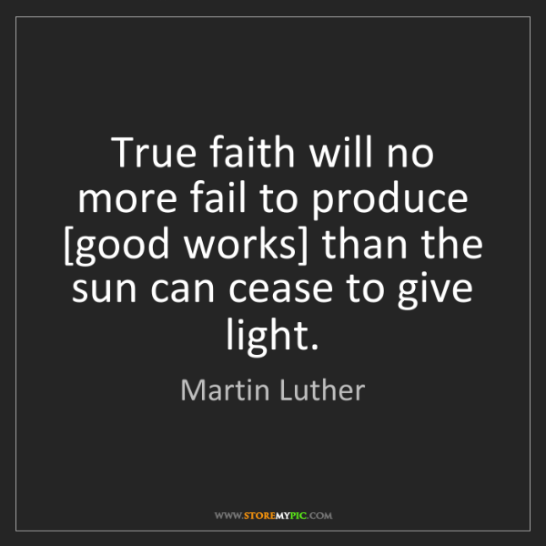 Martin Luther: True faith will no more fail to produce [good works]...