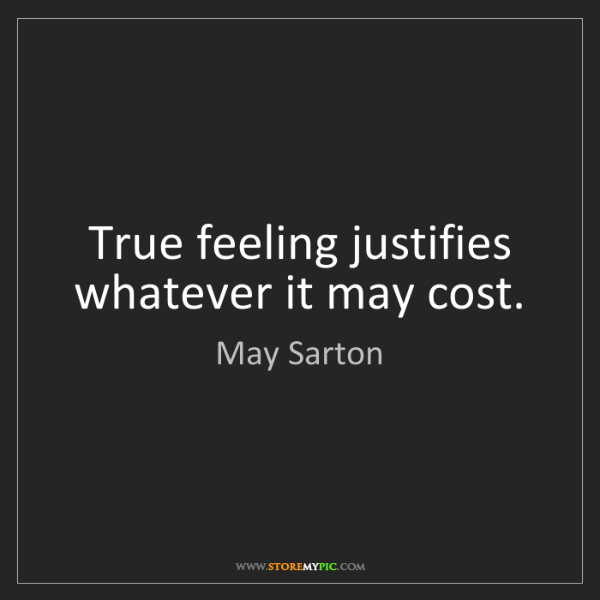 May Sarton: True feeling justifies whatever it may cost.