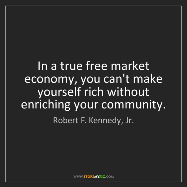 Robert F. Kennedy, Jr.: In a true free market economy, you can't make yourself...