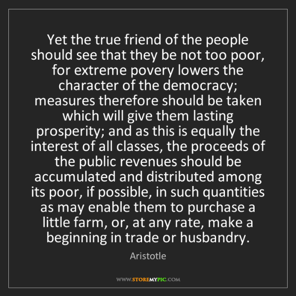 Aristotle: Yet the true friend of the people should see that they...