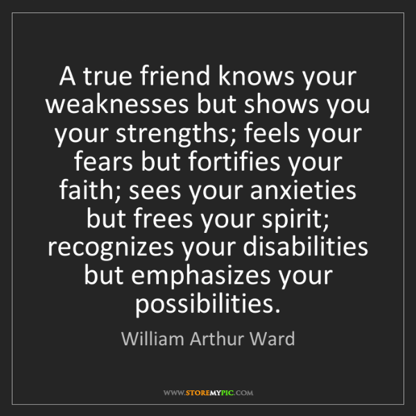 William Arthur Ward: A true friend knows your weaknesses but shows you your...