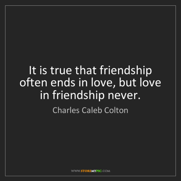 Charles Caleb Colton: It is true that friendship often ends in love, but love...