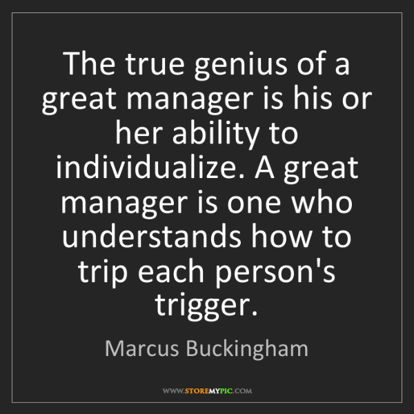 Marcus Buckingham: The true genius of a great manager is his or her ability...