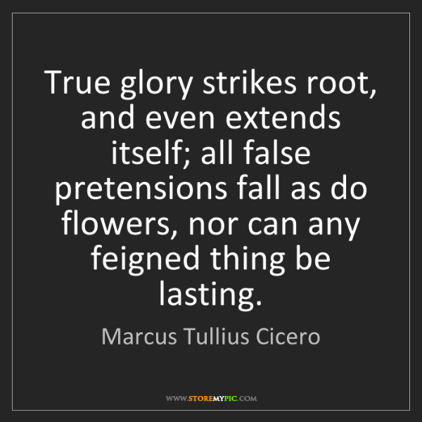 Marcus Tullius Cicero: True glory strikes root, and even extends itself; all...