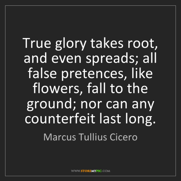 Marcus Tullius Cicero: True glory takes root, and even spreads; all false pretences,...