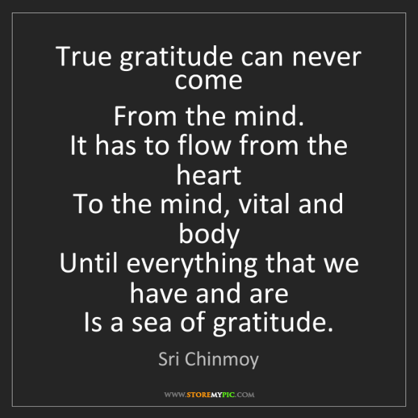 Sri Chinmoy: True gratitude can never come  From the mind.  It has...