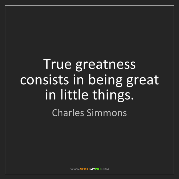 Charles Simmons: True greatness consists in being great in little things.