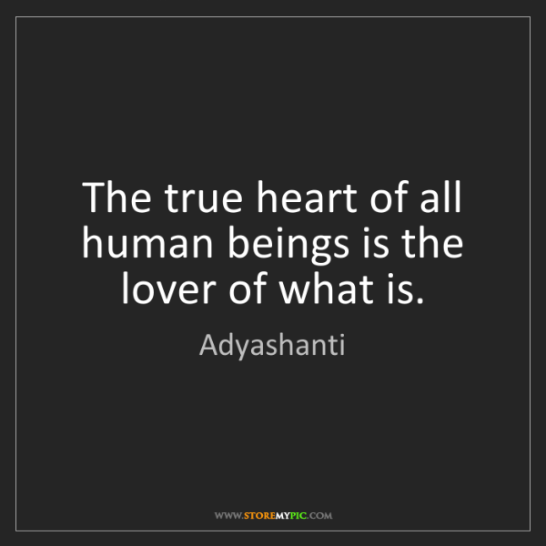 Adyashanti: The true heart of all human beings is the lover of what...