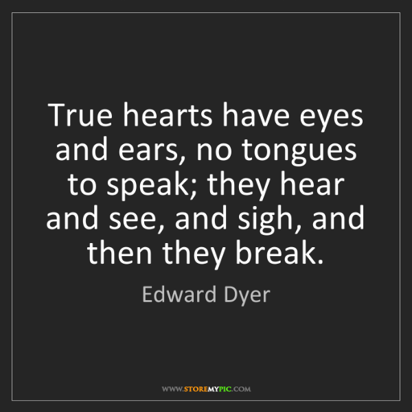 Edward Dyer: True hearts have eyes and ears, no tongues to speak;...