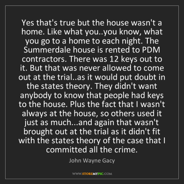 John Wayne Gacy: Yes that's true but the house wasn't a home. Like what...
