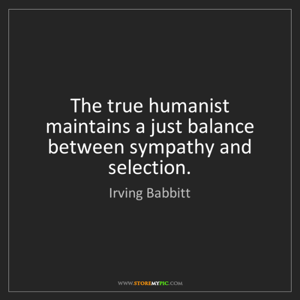 Irving Babbitt: The true humanist maintains a just balance between sympathy...