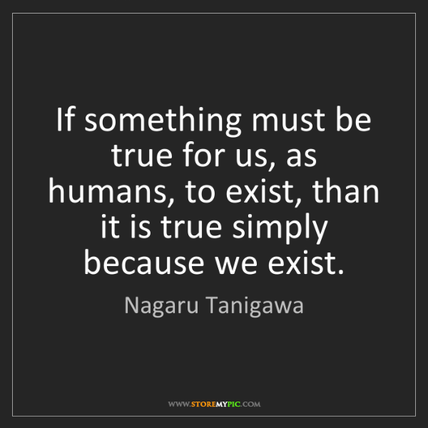 Nagaru Tanigawa: If something must be true for us, as humans, to exist,...