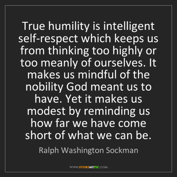 Ralph Washington Sockman: True humility is intelligent self-respect which keeps...