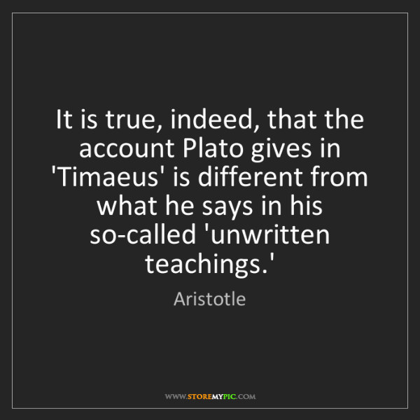 Aristotle: It is true, indeed, that the account Plato gives in 'Timaeus'...