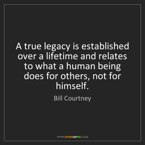 Bill Courtney: A true legacy is established over a lifetime and relates...